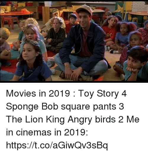 Angry Birds, Movies, and Toy Story: Movies in 2019 :  Toy Story 4  Sponge Bob square pants 3  The Lion King Angry birds 2   Me in cinemas in 2019: https://t.co/aGiwQv3sBq