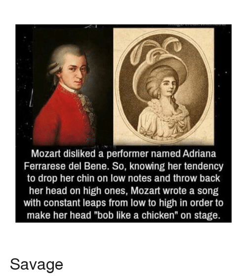 "Head, Savage, and Chicken: Mozart disliked a performer named Adriana  Ferrarese del Bene. So, knowing her tendency  to drop her chin on low notes and throw back  her head on high ones, Mozart wrote a song  with constant leaps from low to high in order to  make her head ""bob like a chicken"" on stage. Savage"