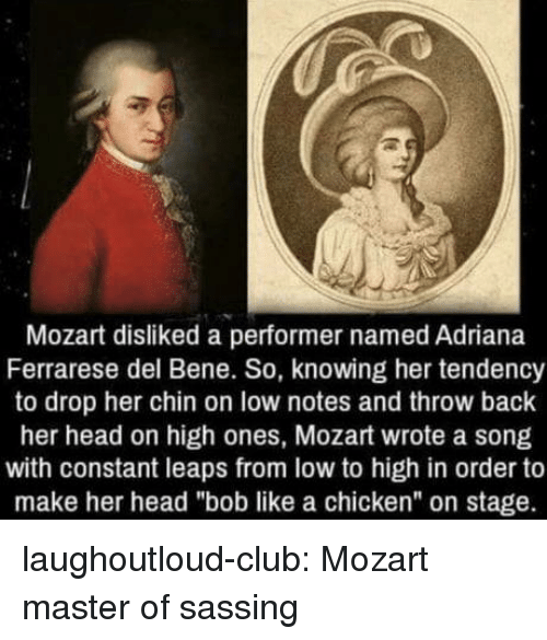 "Club, Head, and Tumblr: Mozart disliked a performer named Adriana  Ferrarese del Bene. So, knowing her tendency  to drop her chin on low notes and throw back  her head on high ones, Mozart wrote a song  with constant leaps from low to high in order to  make her head ""bob like a chicken"" on stage. laughoutloud-club:  Mozart master of sassing"