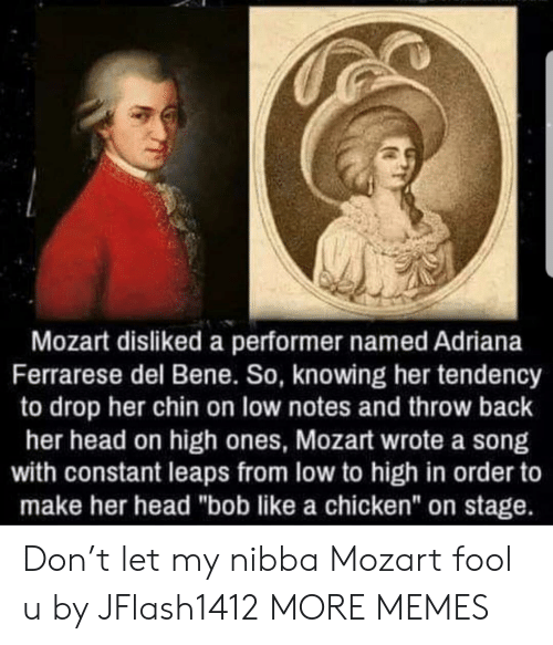 "Dank, Head, and Memes: Mozart disliked a performer named Adriana  Ferrarese del Bene. So, knowing her tendency  to drop her chin on low notes and throw back  her head on high ones, Mozart wrote a song  with constant leaps from low to high in order to  make her head ""bob like a chicken"" on stage. Don't let my nibba Mozart fool u by JFlash1412 MORE MEMES"