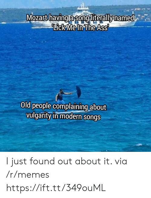 Old People: Mozart havinga song literallynamed  Lick Me In The Ass  Old people complaining about  vulgarity in modern songs I just found out about it. via /r/memes https://ift.tt/349ouML