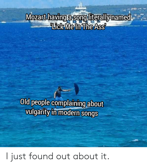Old People: Mozart havinga song literallynamed  Lick Me In The Ass  Old people complaining about  vulgarity in modern songs I just found out about it.