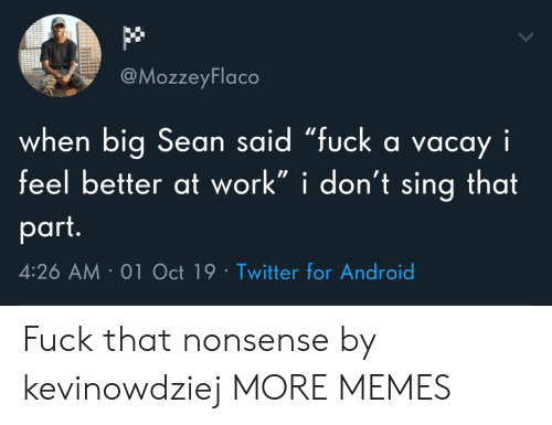 "feel better: @MozzeyFlaco  when big Sean said ""fuck a vacay i  feel better at work"" i don't sing that  part.  4:26 AM 01 Oct 19 Twitter for Android Fuck that nonsense by kevinowdziej MORE MEMES"