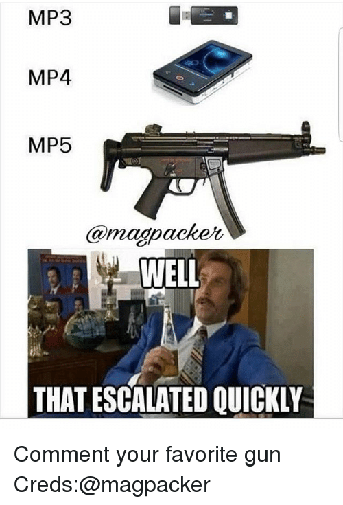 Memes, 🤖, and Gun: MP3  MP4  MP5  @maopacker,  WELL  THAT ESCALATED QUICKLY Comment your favorite gun Creds:@magpacker