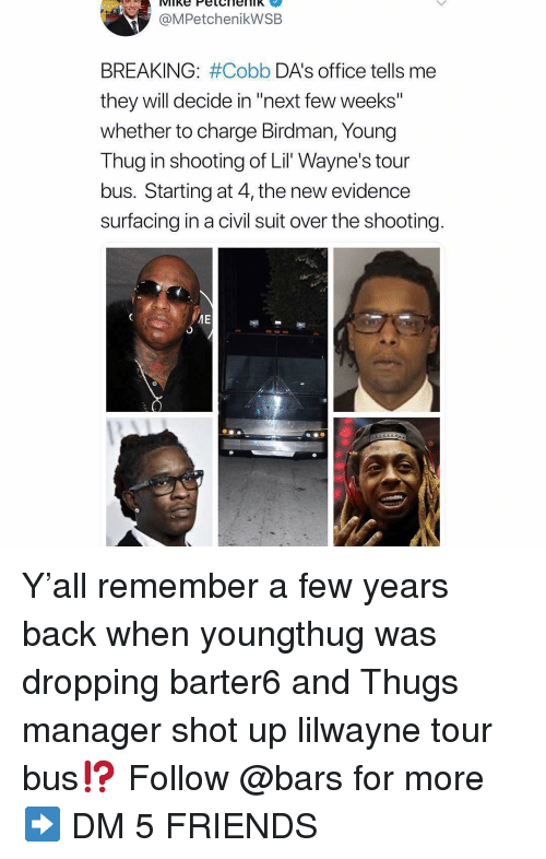 "Birdman, Friends, and Memes: @MPetchenikWSB  BREAKING: #Cobb DA's office tells me  they will decide in ""next few weeks""  whether to charge Birdman, Young  Thug in shooting of Lil Wayne's tour  bus. Starting at 4, the new evidence  surfacing in a civil suit over the shooting Y'all remember a few years back when youngthug was dropping barter6 and Thugs manager shot up lilwayne tour bus⁉️ Follow @bars for more ➡️ DM 5 FRIENDS"