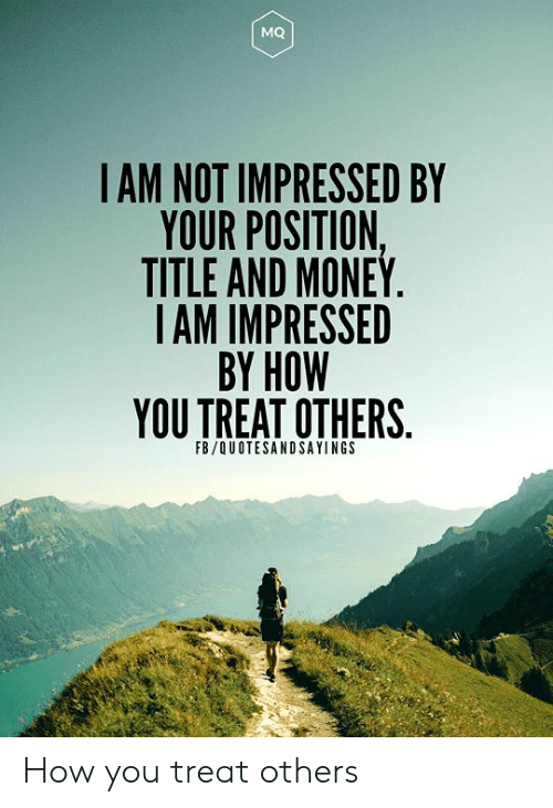 Money, How, and You: MQ  IAM NOT IMPRESSED BY  YOUR POSITION,  TITLE AND MONEY.  IAM IMPRESSED  BY HOW  YOU TREAT OTHERS  FB/QUOTESANDSAYINGS How you treat others