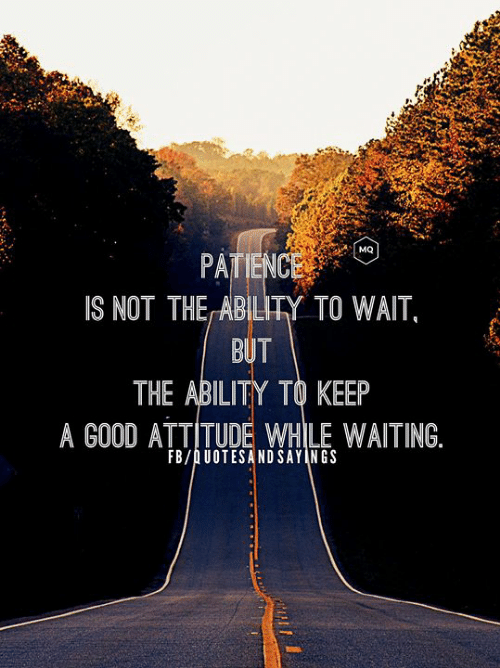 Attitude: MQ  PATIENCE  IS NOT THE ABILITY TO WAIT,  BUT  THE ABILITY TO KEEP  A GOOD ATTITUDE WHILE WAITING.  FB/AUOTESANDSAYINGS