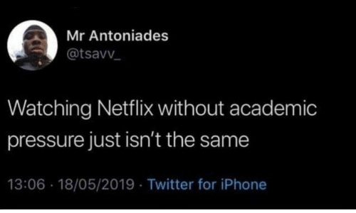 Iphone, Netflix, and Pressure: Mr Antoniades  @tsavv  Watching Netflix without academic  pressure just isn't the same  13:06 18/05/2019 Twitter for iPhone