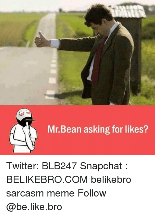 Be Like, Meme, and Memes: Mr.Bean asking for likes? Twitter: BLB247 Snapchat : BELIKEBRO.COM belikebro sarcasm meme Follow @be.like.bro