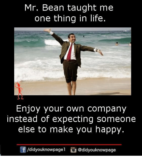 Life, Memes, and Mr. Bean: Mr. Bean taught me  one thing in life.  Enjoy your own company  else to make you happy.  団/d.dyouknowpagel  instead of expecting someone  ) @didyouknowpage