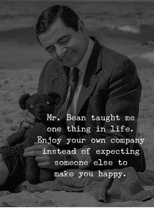 Life, Memes, and Mr. Bean: Mr. Bean taught me  one thing in life.  Enjoy your own company  instead of expecting  someone eLse tO  make you happy