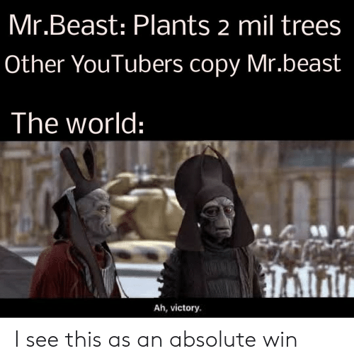 Trees, World, and Beast: Mr.Beast: Plants 2 mil trees  Other YouTubers copy Mr.beast  The world:  Ah, victory I see this as an absolute win
