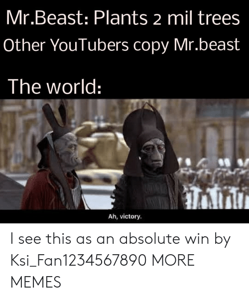 Dank, Memes, and Target: Mr.Beast: Plants 2 mil trees  Other YouTubers copy Mr.beast  The world:  Ah, victory I see this as an absolute win by Ksi_Fan1234567890 MORE MEMES