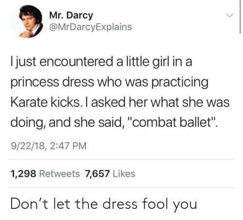 "Combat: Mr. Darcy  @MrDarcyExplains  Ijust encountered a little girl in a  princess dress who was practicing  Karate kicks. I asked her what she was  doing, and she said, ""combat ballet"".  9/22/18, 2:47 PM  1,298 Retweets 7,657 Likes Don't let the dress fool you"