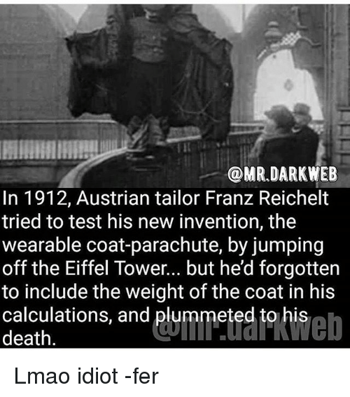 Eiffel Towering: @MR DARK WEB  In 1912, Austrian tailor Franz Reichelt  tried to test his new invention, the  wearable coat-parachute, by jumping  off the Eiffel Tower... but he'd forgotten  to include the weight of the coat in his  calculations, and plummeted to his  death Lmao idiot -fer