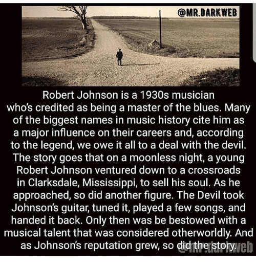 Memes, Music, and Devil: @MR.DARKWEB  Robert Johnson is a 1930s musician  who's credited as being a master of the blues. Many  of the biggest names in music history cite him as  a major influence on their careers and, according  to the legend, we owe it all to a deal with the devil.  The story goes that on a moonless night, a young  Robert Johnson ventured down to a crossroads  in Clarksdale, Mississippi, to sell his soul. As he  approached, so did another figure. The Devil took  Johnson's guitar, tuned it, played a few songs, and  handed it back. Only then was be bestowed with a  musical talent that was considered otherworldly. And  as Johnson's reputation grew, so didthejstotyveb