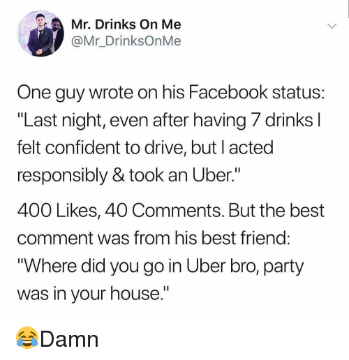 "Best Friend, Facebook, and Memes: Mr, Drinks On Me  @Mr_DrinksOnMe  One guy wrote on his Facebook status  ""Last night, even after having 7 drinks l  felt confident to drive, but l acted  responsibly & took an Uber.""  400 Likes, 40 Comments. But the best  comment was from his best friend  ""Where did you go in Uber bro, party  was in vour house."" 😂Damn"