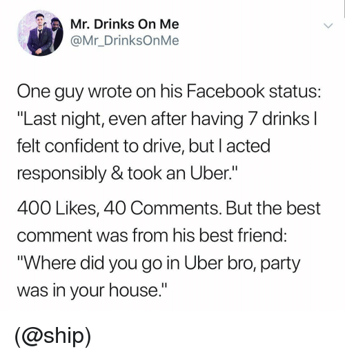 "Best Friend, Facebook, and Party: Mr. Drinks On Me  @Mr_DrinksOnMe  One guy wrote on his Facebook status  ""Last night, even after having/ drinks  felt confident to drive, but l acted  responsibly & took an Uber.""  400 Likes, 40 Comments. But the best  comment was from his best friend  ""Where did you go in Uber bro, party  was in vour house."" (@ship)"