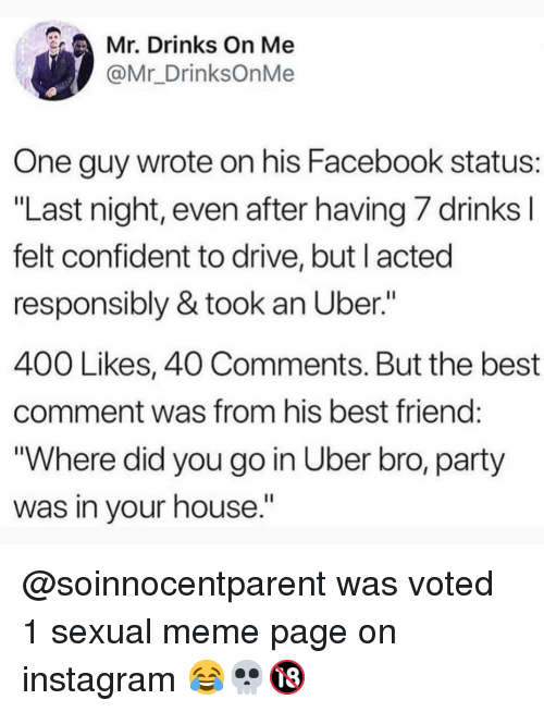 "Best Comment: Mr. Drinks On Me  @Mr_DrinksOnMe  One guy wrote on his Facebook status:  ""Last night, even after having/ drinks  felt confident to drive, but l acted  responsibly & took an Uber.""  400 Likes, 40 Comments. But the best  comment was from his best friend  ""Where did you go in Uber bro, party  was in your house."" @soinnocentparent was voted 1 sexual meme page on instagram 😂💀🔞"