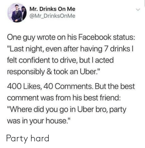 "Best Comment: Mr. Drinks On Me  @Mr_DrinksOnMe  One guy wrote on his Facebook status:  ""Last night, even after having 7 drinks l  felt confident to drive, but I acted  responsibly & took an Uber.""  400 Likes, 40 Comments. But the best  comment was from his best friend  ""Where did you go in Uber bro, party  was in your house."" Party hard"