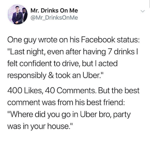 "Best Comment: Mr. Drinks On Me  @Mr_DrinksOnMe  One guy wrote on his Facebook status  ""Last night, even after having/ drinks  felt confident to drive, but l acted  responsibly & took an Uber.""  400 Likes, 40 Comments. But the best  comment was from his best friend  Where did you go in Uber bro, party  was in your house."""