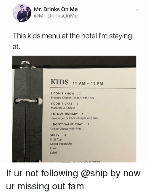 Missing Out: Mr. Drinks On Me  @Mr_DrinksOnMe  This kids menu at the hotel l'm staying  at.  KIDS  11 AM11 PM  I DON'T KNOW 7  Breaded Chicken Tenders with Fries  I DON'T CARE 7  Macaroni & Cheese  I'M NOT HUNGRY 7  Hamburger or Cheeseburger with Fries  I DON'T WANT THAT 7  Grilled Cheese with Fries  SIDES 3  Fruit Cup  Mixed Vegetables  Fries  Salad If ur not following @ship by now ur missing out fam
