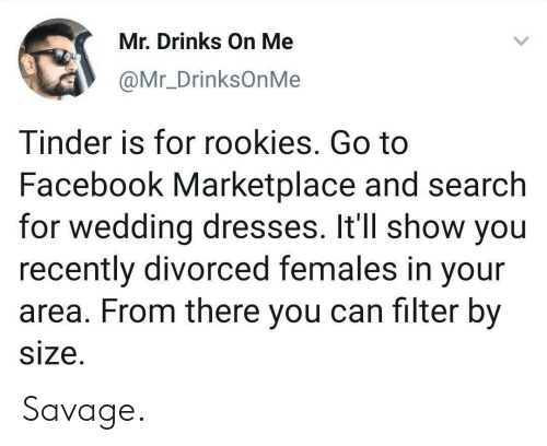 Facebook, Savage, and Tinder: Mr. Drinks On Me  @Mr_DrinksOnMe  Tinder is for rookies. Go to  Facebook Marketplace and search  for wedding dresses. It'll show you  recently divorced females in your  area. From there you can filter by  size. Savage.