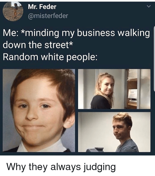 Funny, White People, and Business: Mr. Feder  @misterfeder  Me: *minding my business walking  down the street  Random white people: Why they always judging