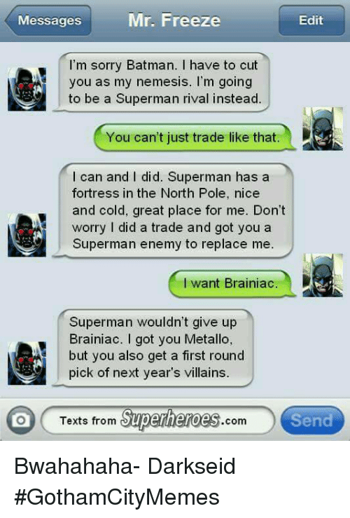 first-round-pick: Mr. Freeze  Edit  Messages  I'm sorry Batman. I have to cut  you as my nemesis. I'm going  to be a Superman rival instead.  You can't just trade like that  can and I did. Superman has a  fortress in the North Pole, nice  and cold, great place for me. Don't  worry I did a trade and got you a  Superman enemy to replace me  I want Brainiac  Superman wouldn't give up  Brainiac. I got you Metallo,  but you also get a first round  pick of next year's villains.  Texts from  Superheroes  Send  Com Bwahahaha- DarkseidΩ #GothamCityMemes