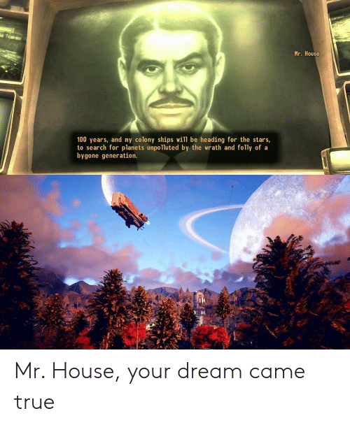 Planets: Mr. House  100 years, and my colony ships will be heading for the stars,  to search for planets unpolluted by the wrath and folly of a  bygone generation. Mr. House, your dream came true