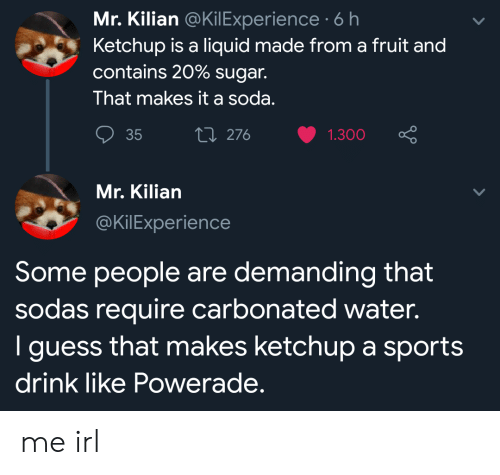 powerade: Mr. Kilian @KilExperience 6 h  Ketchup is a liquid made from a fruit and  contains 20% sugar.  That makes it a soda.  Li 276  35  1.300  Mr. Kilian  @KilExperience  Some people are demanding that  sodas require carbonated water.  I guess that makes ketchup a sports  drink like Powerade. me irl