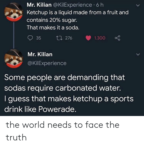 powerade: Mr. Kilian @KilExperience 6 h  Ketchup is a liquid made from a fruit and  contains 20 % sugar.  That makes it a soda.  t1 276  35  1.300  Mr. Kilian  @KilExperience  Some people are demanding that  sodas require carbonated water.  I guess that makes ketchup a sports  drink like Powerade. the world needs to face the truth