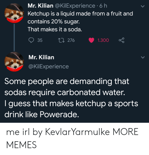 powerade: Mr. Kilian @KilExperience 6 h  Ketchup is a liquid made from a fruit and  contains 20% sugar.  That makes it a soda.  ti 276  35  1.300  Mr. Kilian  @KilExperience  Some people are demanding that  sodas require carbonated water.  I guess that makes ketchup a sports  drink like Powerade. me irl by KevlarYarmulke MORE MEMES