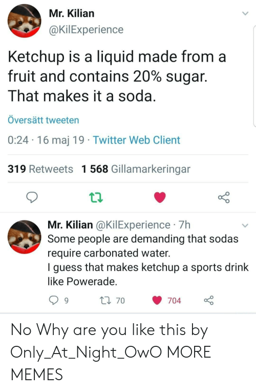 powerade: Mr, Kilian  @KilExperience  Ketchup is a liquid made from a  fruit and contains 20% sugar.  That makes it a soda  Översätt tweeten  0:24 16 maj 19 Twitter Web Client  319 Retweets 1 568 Gillamarkeringan  Mr. Kilian @KilExperience 7Hh  Some people are demanding that sodas  require carbonated water  I guess that makes ketchup a sports drink  like Powerade  704  70 No Why are you like this by Only_At_Night_OwO MORE MEMES