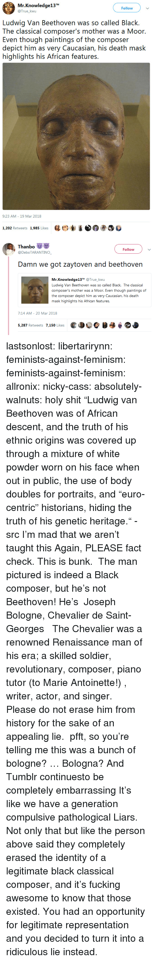 "fucking awesome: Mr.Knowledge13  @True_kwu  Follow  Ludwig Van Beethoven was so called Black.  The classical composer's mother was a Moor  Even though paintings of the composer  depict him as very Caucasian, his death mask  highlights his African features.  9:23 AM-19 Mar 2018  1,202 Retweets 1,985 Likes  砝ビ)  ③巻   Thanbo  @DeboTARANTINO  Follow  Damn we got zaytoven and beethovern  Mr.Knowledge13T @True_kwu  Ludwig Van Beethoven was so called Black. The classical  composer's mother was a Moor. Even though paintings of  the composer depict him as very Caucasian, his death  .む  7:14 AM- 20 Mar 2018  ed OC  5,287 Retweets 7,150 Likes lastsonlost:  libertarirynn:  feminists-against-feminism:  feminists-against-feminism: allronix:  nicky-cass:  absolutely-walnuts:  holy shit ""Ludwig van Beethoven was of African descent, and the truth of his ethnic origins was covered up through a mixture of white powder worn on his face when out in public, the use of body doubles for portraits, and ""euro-centric"" historians, hiding the truth of his genetic heritage."" - src   I'm mad that we aren't taught this  Again, PLEASE fact check. This is bunk.  The man pictured is indeed a Black composer, but he's not Beethoven! He's   Joseph Bologne, Chevalier de Saint-Georges    The Chevalier was a renowned Renaissance man of his era; a skilled soldier, revolutionary, composer, piano tutor (to Marie Antoinette!) , writer, actor, and singer.  Please do not erase him from history for the sake of an appealing lie.   pfft, so you're telling me this was a bunch of bologne?  … Bologna?  And Tumblr continuesto be completely embarrassing  It's like we have a generation compulsive pathological Liars.  Not only that but like the person above said they completely erased the identity of a legitimate black classical composer, and it's fucking awesome to know that those existed. You had an opportunity for legitimate representation and you decided to turn it into a ridiculous lie instead."