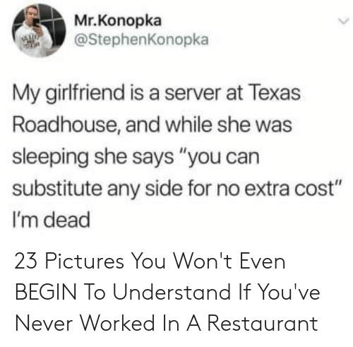 "Pictures, Restaurant, and Texas: Mr.Konopka  @StephenKonopka  My girlfriend is a server at Texas  Roadhouse, and while she was  sleeping she says ""you can  substitute any side for no extra cost""  I'm dead 23 Pictures You Won't Even BEGIN To Understand If You've Never Worked In A Restaurant"