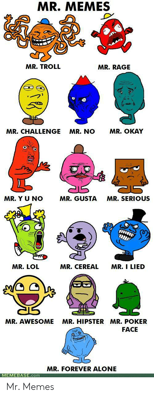 memebase: MR. MEMES  MR. TROLL  MR.RAGE  MR. OKAY  MR.CHALLENGE  MR. NO  MR. Y U NO  MR. GUSTA  MR.SERIOUS  MR. CEREAL  MR. I LIED  MR. LOL  MR.HIPSTER MR. POKER  MR. AWESOME  FACE  MR.FOREVER ALONE  MEMEBASE.com Mr. Memes