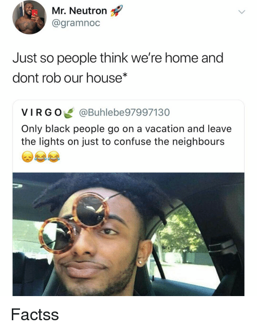 Funny, Black, and Home: Mr. Neutron  @gramnoc  Just so people think we're home and  dont rob our house*  VIRGO@Buhlebe97997130  Only black people go on a vacation and leave  the lights on just to confuse the neighbours Factss