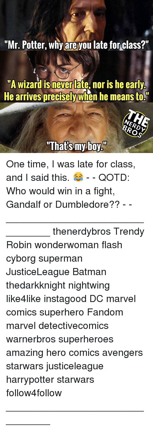 """Batman, Dumbledore, and Gandalf: """"Mr. Potter, why are you late for class?""""  """"A wizard is never late, nor is he early  He arrives precisely when he means to.  """"That's myboy"""" One time, I was late for class, and I said this. 😂 - - QOTD: Who would win in a fight, Gandalf or Dumbledore?? - - _________________________________ thenerdybros Trendy Robin wonderwoman flash cyborg superman JusticeLeague Batman thedarkknight nightwing like4like instagood DC marvel comics superhero Fandom marvel detectivecomics warnerbros superheroes amazing hero comics avengers starwars justiceleague harrypotter starwars follow4follow _________________________________"""