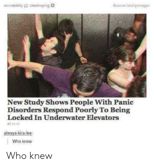 panic: mr-rabbity clestroying  Source totallymorgan  New Study Shows People With Panic  Disorders Respond Poorly To Being  Locked In Underwater Elevators  07.11.11  always-kira-lee  Who knew Who knew