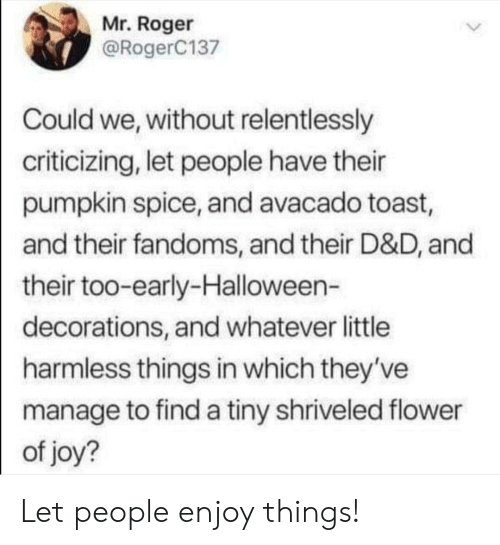 decorations: Mr. Roger  @RogerC137  Could we, without relentlessly  criticizing, let people have their  pumpkin spice, and avacado toast,  and their fandoms, and their D&D, and  their too-early-Halloween-  decorations, and whatever little  harmless things in which they've  manage to find a tiny shriveled flower  of joy? Let people enjoy things!