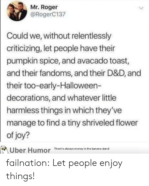 decorations: Mr. Roger  @RogerC137  Could we, without relentlessly  criticizing, let people have their  pumpkin spice, and avacado toast,  and their fandoms, and their D&D, and  their too-early-Halloween-  decorations, and whatever little  harmless things in which they've  manage to find a tiny shriveled flower  of joy?  Uber Humor  There's always money in the banana stand failnation:  Let people enjoy things!