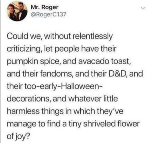 Roger: Mr. Roger  @RogerC137  Could we, without relentlessly  criticizing, let people have their  pumpkin spice, and avacado toast,  and their fandoms, and their D&D, and  their too-early-Halloween-  decorations, and whatever little  harmless things in which they've  manage to find a tiny shriveled flower  of joy?