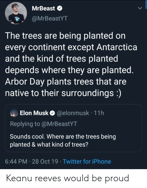 Antarctica: MrBeast  @MrBeastYT  The trees are being planted on  every continent except Antarctica  and the kind of trees planted  depends where they are planted.  Arbor Day plants trees that are  native to their surroundings:)  Elon Musk@elon musk 11h  Replying to @MrBeastYT  Sounds cool. Where are the trees being  planted & what kind of trees?  6:44 PM 28 Oct 19 Twitter for iPhone Keanu reeves would be proud