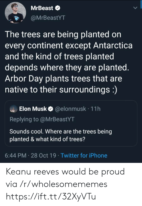 Antarctica: MrBeast  @MrBeastYT  The trees are being planted on  every continent except Antarctica  and the kind of trees planted  depends where they are planted.  Arbor Day plants trees that are  native to their surroundings:)  Elon Musk@elon musk 11h  Replying to @MrBeastYT  Sounds cool. Where are the trees being  planted & what kind of trees?  6:44 PM 28 Oct 19 Twitter for iPhone Keanu reeves would be proud via /r/wholesomememes https://ift.tt/32XyVTu