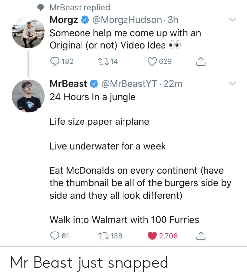 life size: MrBeast replied  Morgz@MorgzHudson 3h  Someone help me come up with an  Original (or not) Video Idea  t14  182  629  MrBeast  @MrBeastYT.22m  24 Hours In a jungle  Life size paper airplane  Live underwater for a week  Eat McDonalds on every continent (have  the thumbnail be all of the burgers side by  side and they all look different)  Walk into Walmart with 10O Furries  138  61  2,706 Mr Beast just snapped