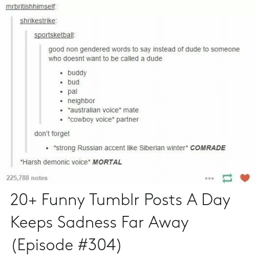 """don't forget: mrbritishhimself  shrikestrike  sportsketball  good non gendered words to say instead of dude to someone  who doesnt want to be called a dude  buddy  bud  pal  neighbor  australian voice* mate  """"COwboy voice partner  don't forget  """"strong Russian accent like Siberian winter COMRADE  Harsh demonic voice MORTAL  225,788 notes 20+ Funny Tumblr Posts A Day Keeps Sadness Far Away (Episode #304)"""