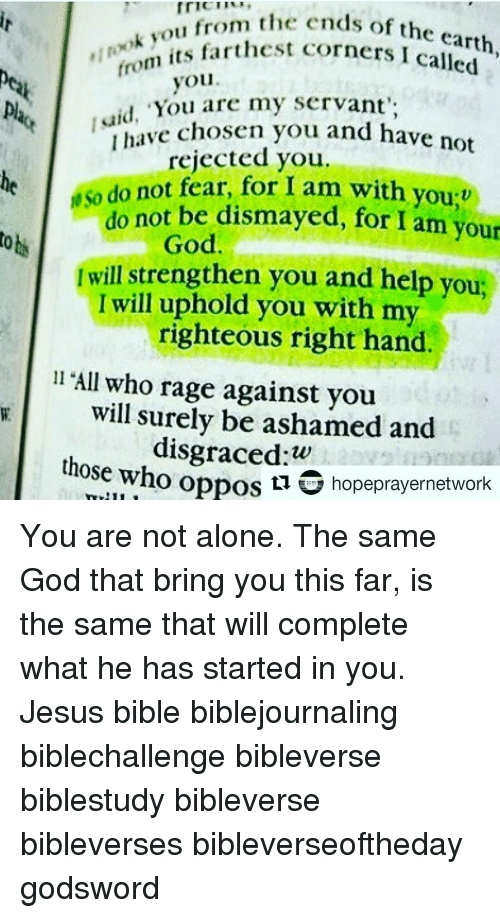 """Opposive: mr""""i 'm ok ou from the ends of the earth  from  its farthest corners called  you  """"You are my servant',  aid, have chosen you and have not  rejected you.  do not fear, for I am with you:v  not be dismayed, for I am your  do toti  God  Iwill strengthen you and help you,  I will uphold you with my  righteous right hand.  ll """"All who rage against you  will surely be ashamed and  those oppos w  hopeprayernetwork  who  ti You are not alone. The same God that bring you this far, is the same that will complete what he has started in you. Jesus bible biblejournaling biblechallenge bibleverse biblestudy bibleverse bibleverses bibleverseoftheday godsword"""