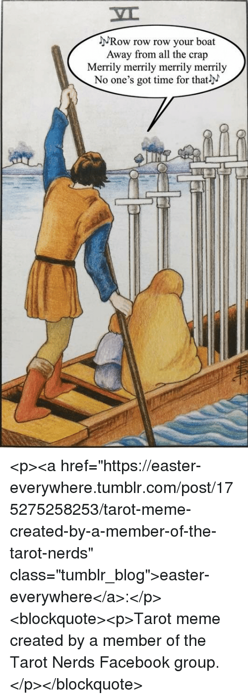 """Time For That: MRow row row your boat  Away from all the crap  Merrily merrily merrily merrily  No one's got time for that <p><a href=""""https://easter-everywhere.tumblr.com/post/175275258253/tarot-meme-created-by-a-member-of-the-tarot-nerds"""" class=""""tumblr_blog"""">easter-everywhere</a>:</p><blockquote><p>Tarot meme created by a member of the Tarot Nerds Facebook group.</p></blockquote>"""