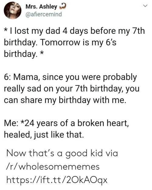 broken heart: Mrs. Ashley  @afiercemind  * I lost my dad 4 days before my 7th  birthday. Tomorrow is my 6's  birthday.*  6: Mama, since you were probably  really sad on your 7th birthday, you  can share my birthday with me.  Me: *24 years of a broken heart,  healed, just like that. Now that's a good kid via /r/wholesomememes https://ift.tt/2OkAOqx